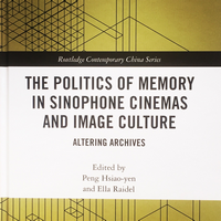 The Politics of Memory in Sinophone Cinemas and Image Culture – Altering Archives